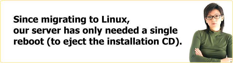 Since migrating to Linux, our server has only needed a single reboot (to eject the installation CD).